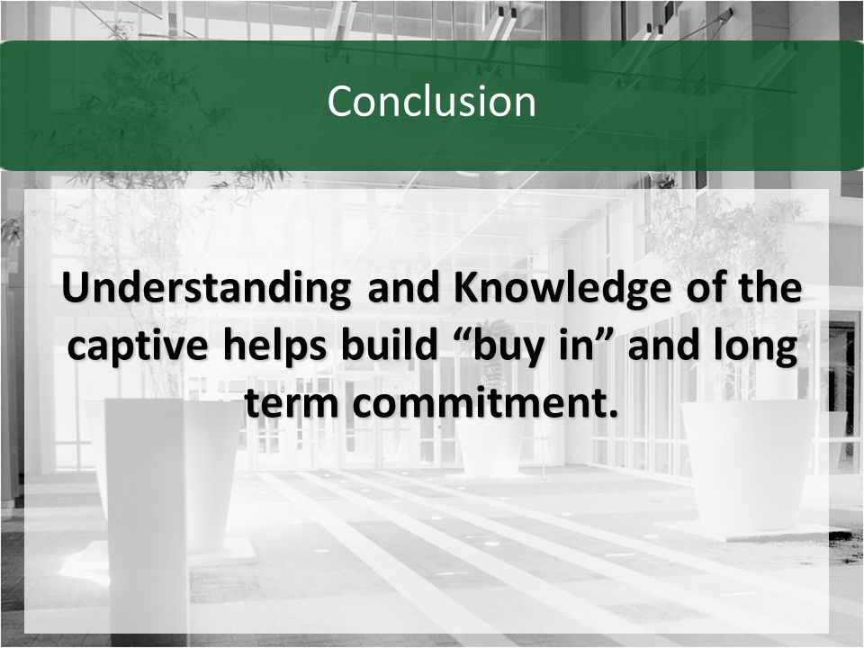 Conclusion Understanding and Knowledge of the captive helps build buy in and long term commitment.