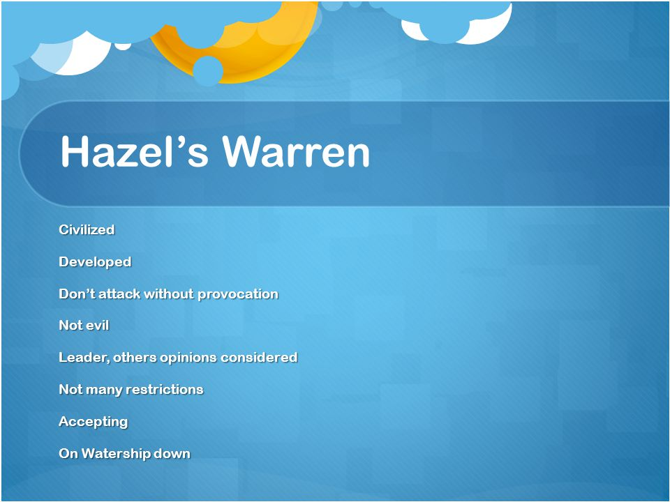 Hazel's Warren CivilizedDeveloped Don't attack without provocation Not evil Leader, others opinions considered Not many restrictions Accepting On Watership down