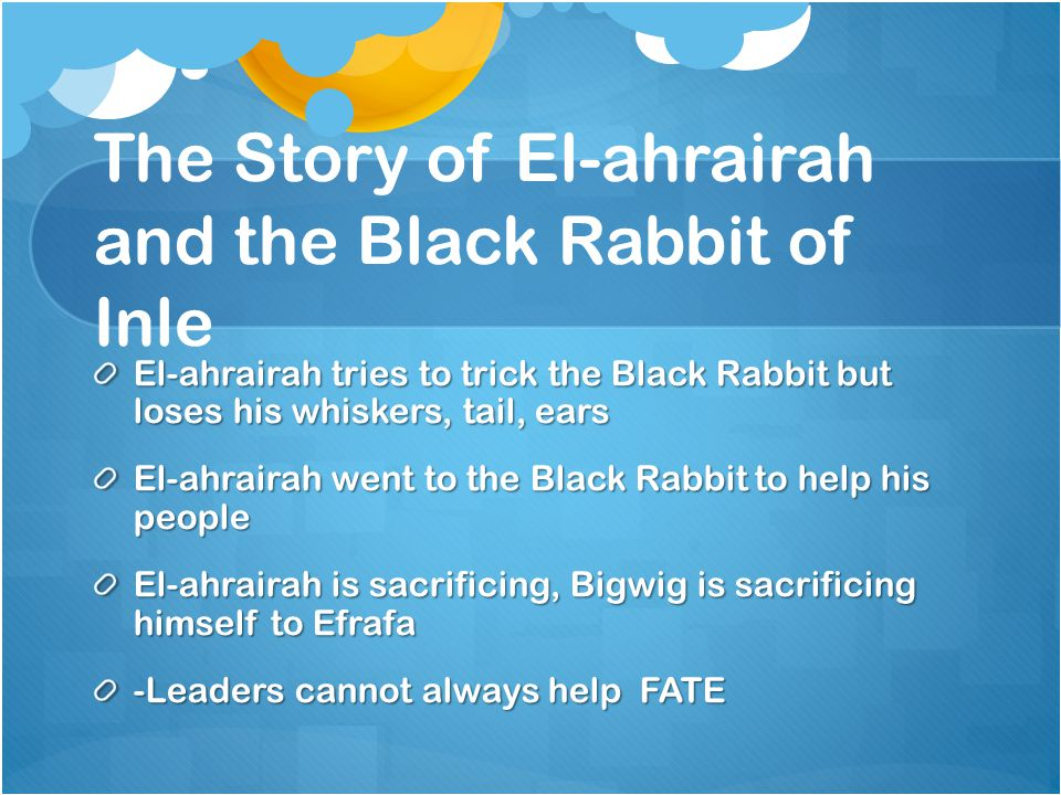 The Story of El-ahrairah and the Black Rabbit of Inle El-ahrairah tries to trick the Black Rabbit but loses his whiskers, tail, ears El-ahrairah went to the Black Rabbit to help his people El-ahrairah is sacrificing, Bigwig is sacrificing himself to Efrafa -Leaders cannot always help FATE