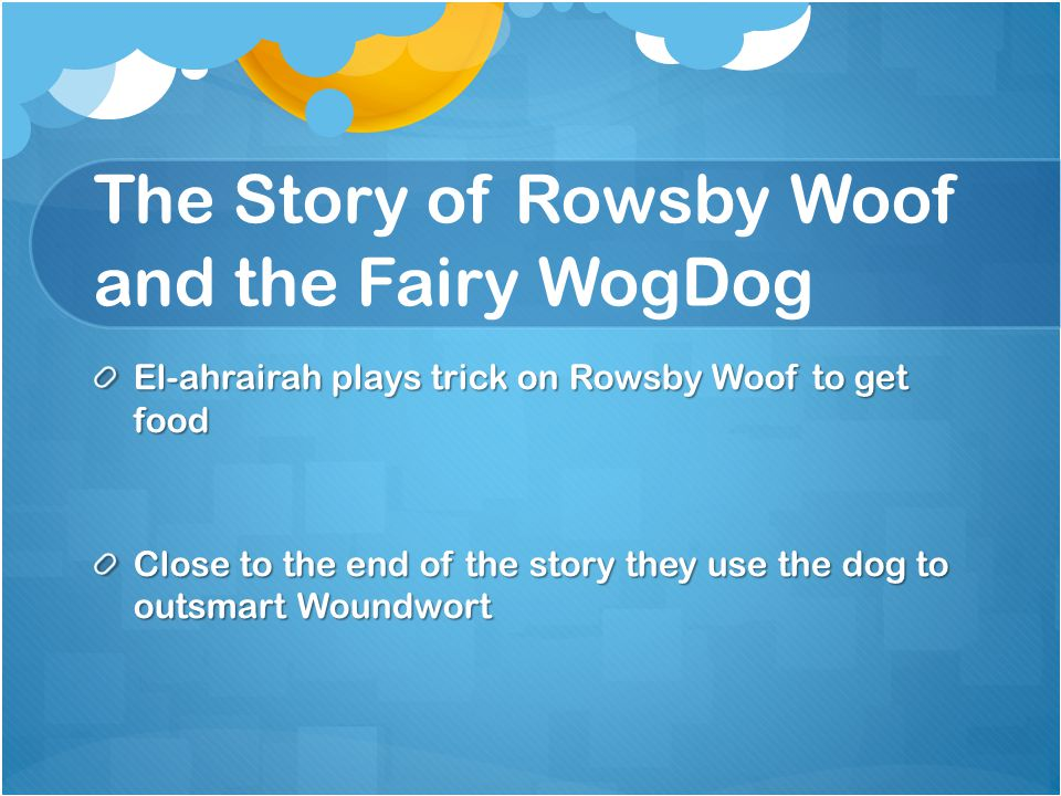 The Story of Rowsby Woof and the Fairy WogDog El-ahrairah plays trick on Rowsby Woof to get food Close to the end of the story they use the dog to outsmart Woundwort