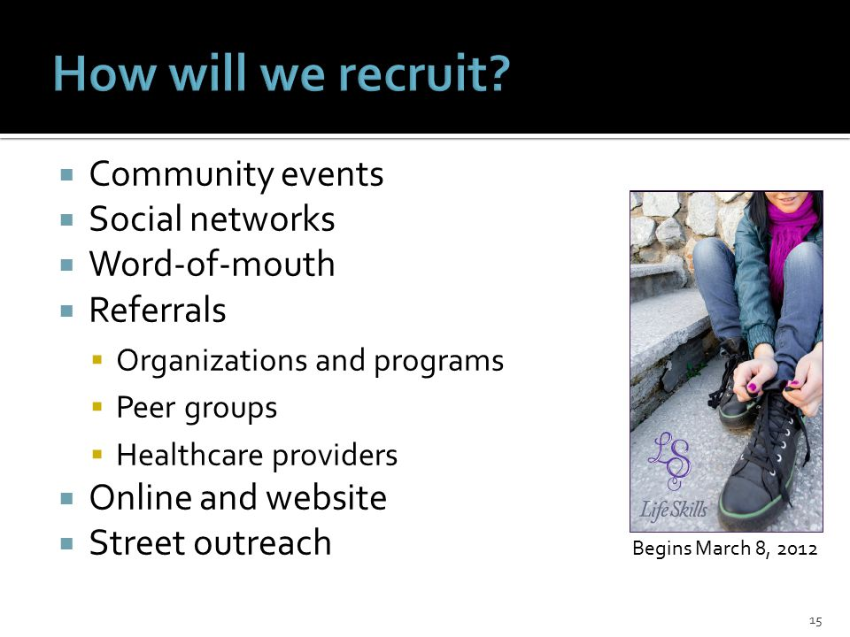  Community events  Social networks  Word-of-mouth  Referrals  Organizations and programs  Peer groups  Healthcare providers  Online and website  Street outreach 15 Begins March 8, 2012