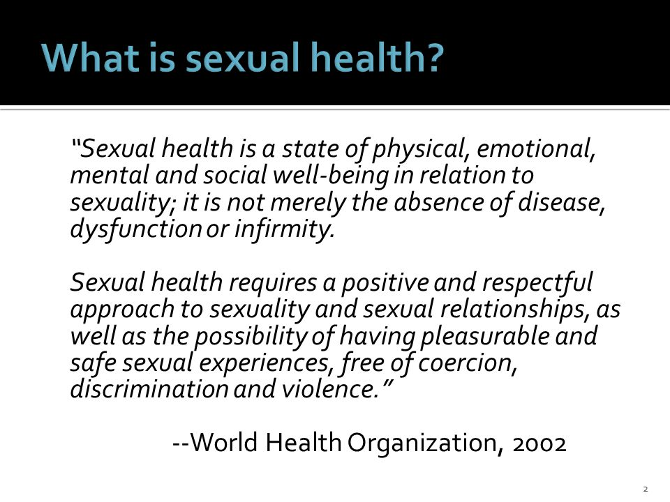 Sexual health is a state of physical, emotional, mental and social well-being in relation to sexuality; it is not merely the absence of disease, dysfunction or infirmity.