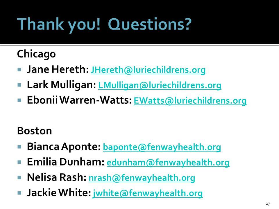 Chicago  Jane Hereth: JHereth@luriechildrens.org JHereth@luriechildrens.org  Lark Mulligan: LMulligan@luriechildrens.org LMulligan@luriechildrens.org  Ebonii Warren-Watts: EWatts@luriechildrens.org EWatts@luriechildrens.org Boston  Bianca Aponte: baponte@fenwayhealth.org baponte@fenwayhealth.org  Emilia Dunham: edunham@fenwayhealth.org edunham@fenwayhealth.org  Nelisa Rash: nrash@fenwayhealth.org nrash@fenwayhealth.org  Jackie White: jwhite@fenwayhealth.org jwhite@fenwayhealth.org 27