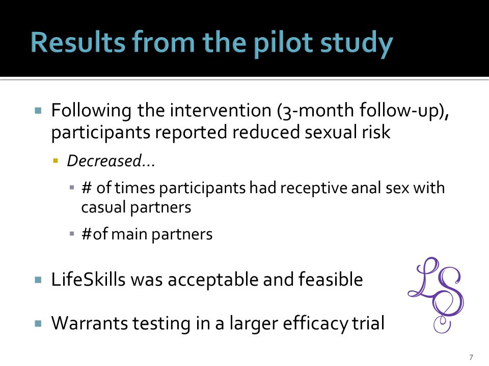  Following the intervention (3-month follow-up), participants reported reduced sexual risk  Decreased… ▪ # of times participants had receptive anal sex with casual partners ▪ #of main partners  LifeSkills was acceptable and feasible  Warrants testing in a larger efficacy trial 7