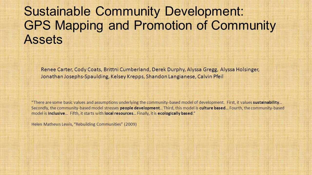 Sustainable Community Development: GPS Mapping and Promotion of Community Assets Renee Carter, Cody Coats, Brittni Cumberland, Derek Durphy, Alyssa Gregg, Alyssa Holsinger, Jonathan Josephs-Spaulding, Kelsey Krepps, Shandon Langianese, Calvin Pfeil There are some basic values and assumptions underlying the community-based model of development.
