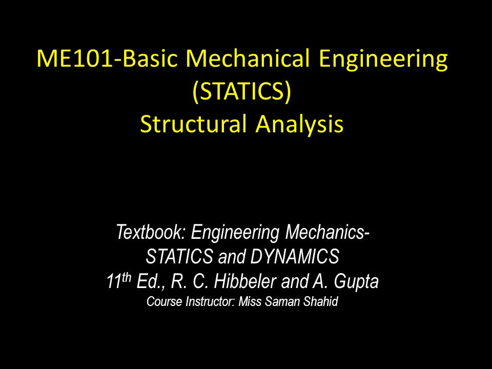 ME101-Basic Mechanical Engineering (STATICS) Structural Analysis Textbook: Engineering Mechanics- STATICS and DYNAMICS 11 th Ed., R. C. Hibbeler and A