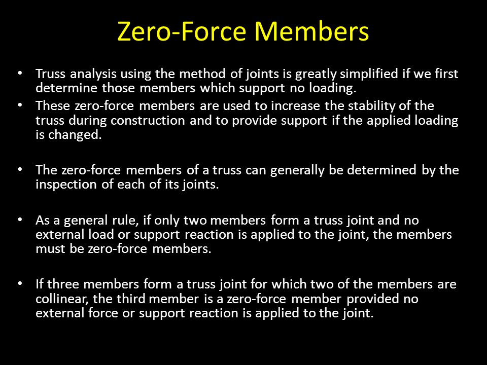 Zero-Force Members Truss analysis using the method of joints is greatly simplified if we first determine those members which support no loading. These