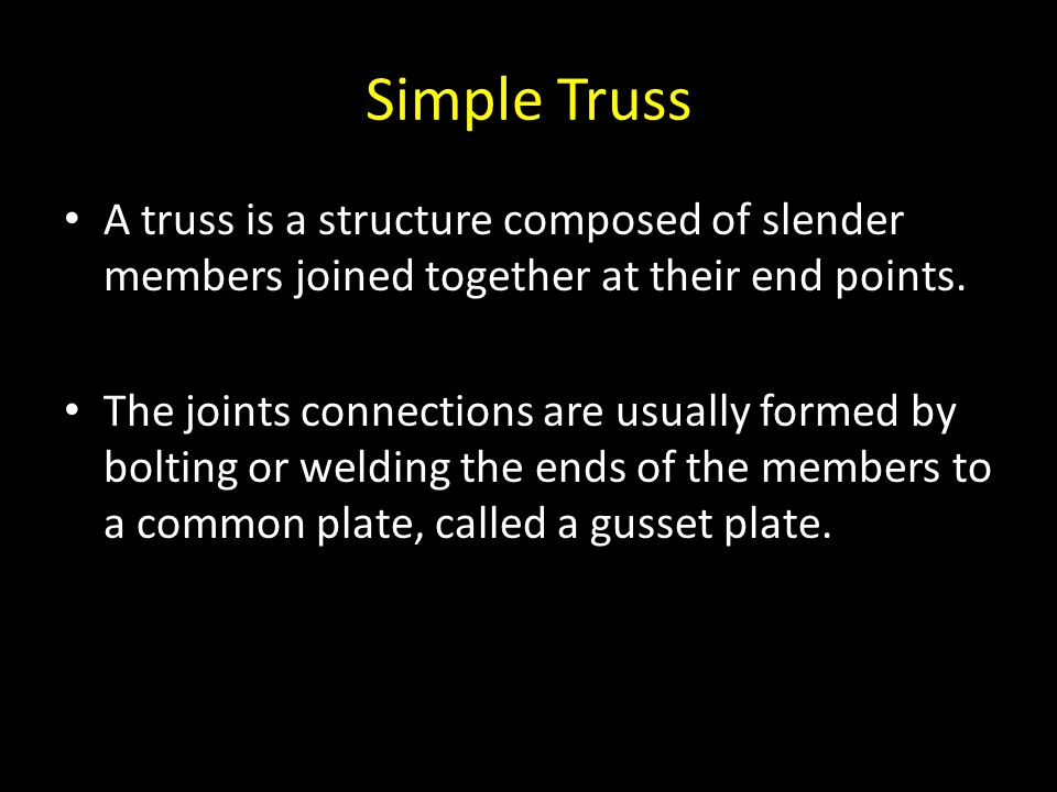 Simple Truss A truss is a structure composed of slender members joined together at their end points. The joints connections are usually formed by bolt