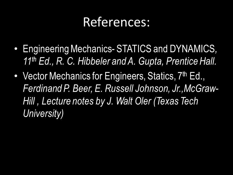 References: Engineering Mechanics- STATICS and DYNAMICS, 11 th Ed., R. C. Hibbeler and A. Gupta, Prentice Hall. Vector Mechanics for Engineers, Static