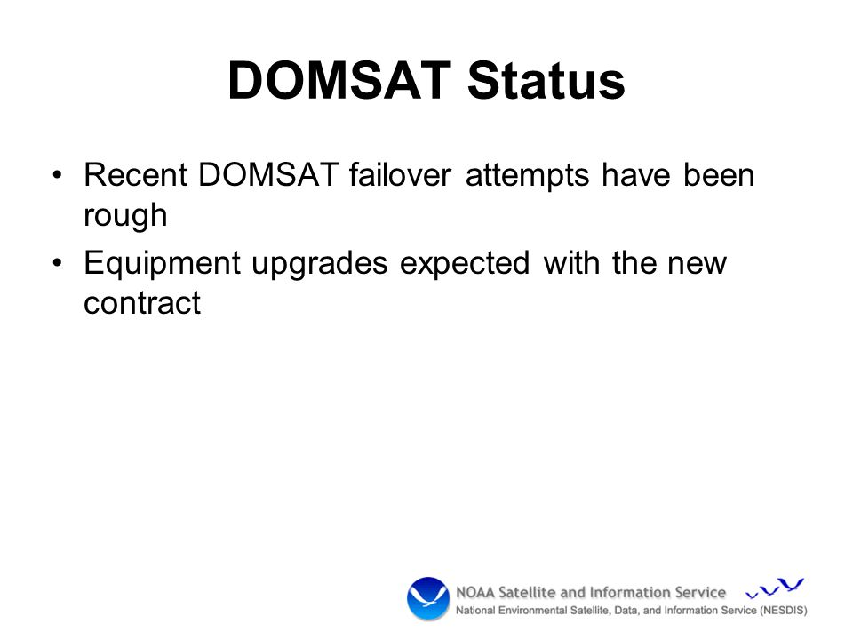 DOMSAT Status Recent DOMSAT failover attempts have been rough Equipment upgrades expected with the new contract