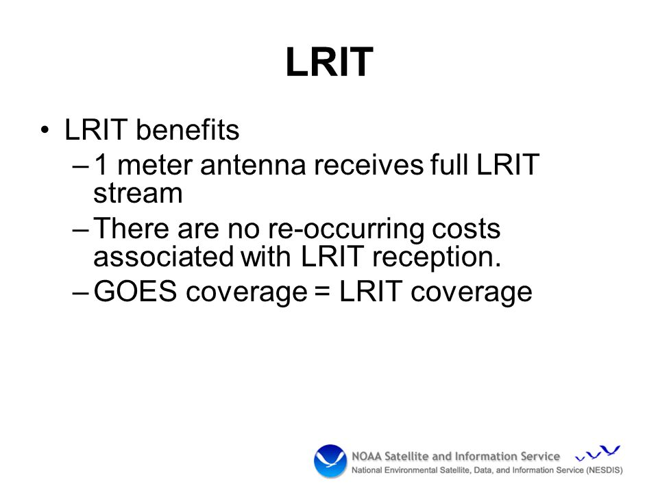 LRIT LRIT benefits –1 meter antenna receives full LRIT stream –There are no re-occurring costs associated with LRIT reception.
