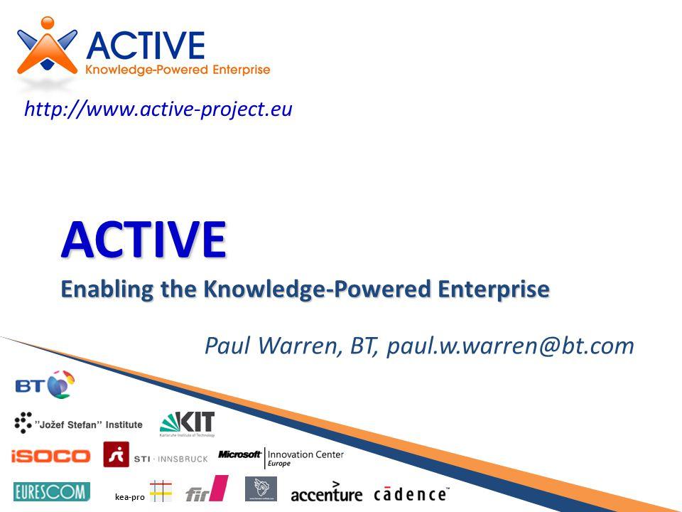 kea-pro ACTIVE Enabling the Knowledge-Powered Enterprise Paul Warren, BT, paul.w.warren@bt.com http://www.active-project.eu