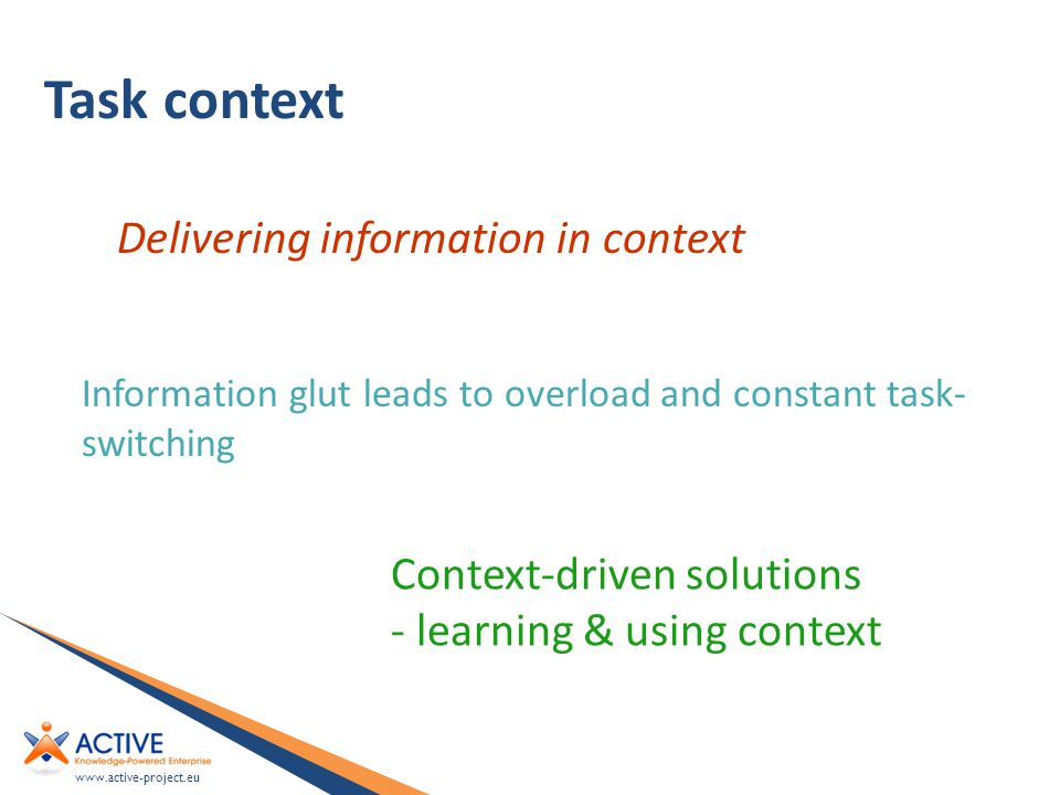 www.active-project.eu Task context Information glut leads to overload and constant task- switching Context-driven solutions - learning & using context Delivering information in context