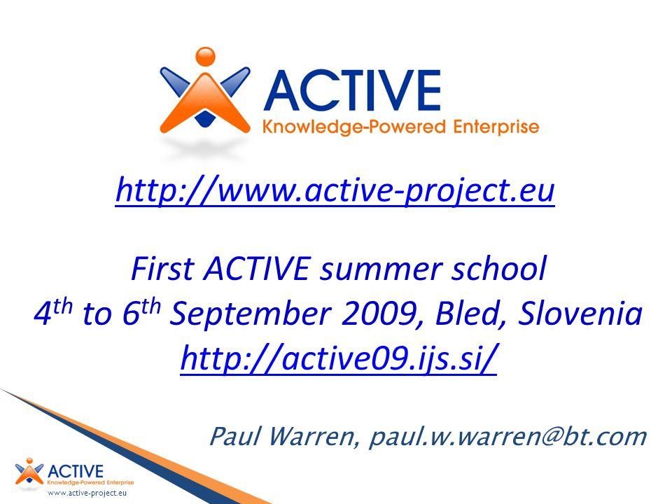 www.active-project.eu Paul Warren, paul.w.warren@bt.com First ACTIVE summer school 4 th to 6 th September 2009, Bled, Slovenia http://active09.ijs.si/ http://www.active-project.eu