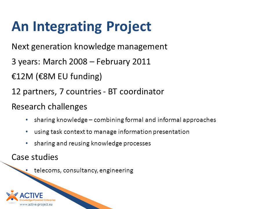 www.active-project.eu An Integrating Project Next generation knowledge management 3 years: March 2008 – February 2011 €12M (€8M EU funding) 12 partners, 7 countries - BT coordinator Research challenges sharing knowledge – combining formal and informal approaches using task context to manage information presentation sharing and reusing knowledge processes Case studies telecoms, consultancy, engineering