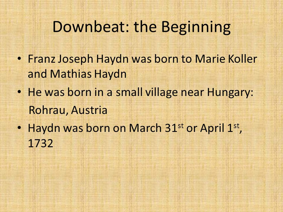 Downbeat: the Beginning Franz Joseph Haydn was born to Marie Koller and Mathias Haydn He was born in a small village near Hungary: Rohrau, Austria Haydn was born on March 31 st or April 1 st, 1732