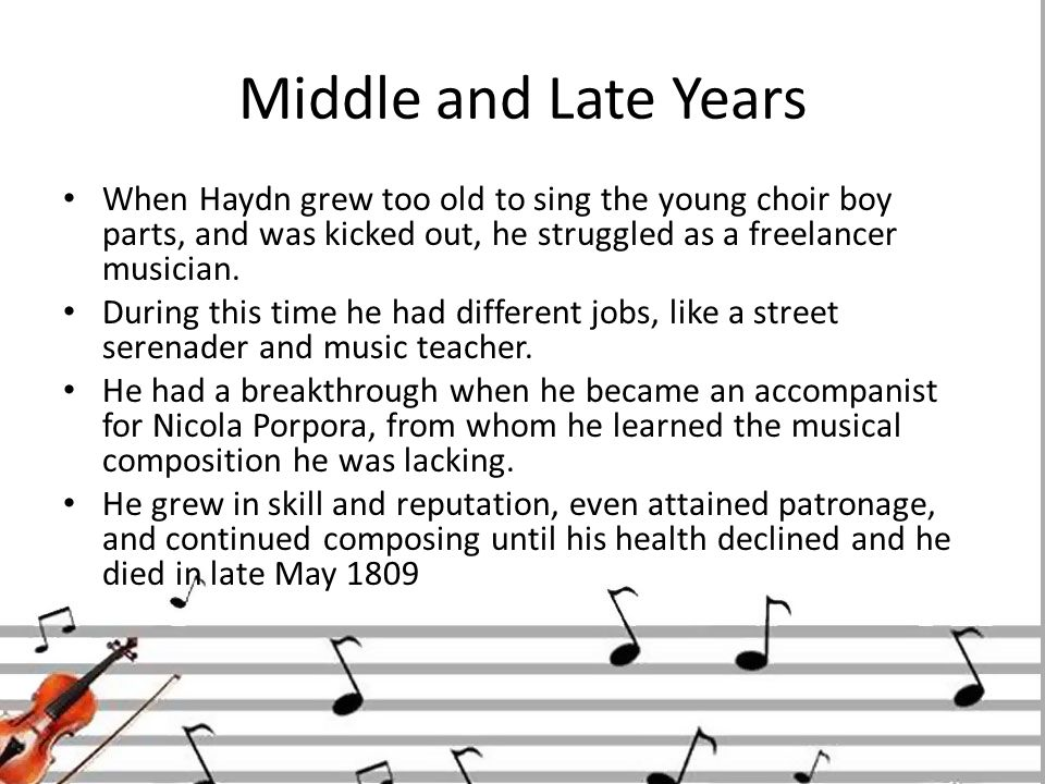 Middle and Late Years When Haydn grew too old to sing the young choir boy parts, and was kicked out, he struggled as a freelancer musician.