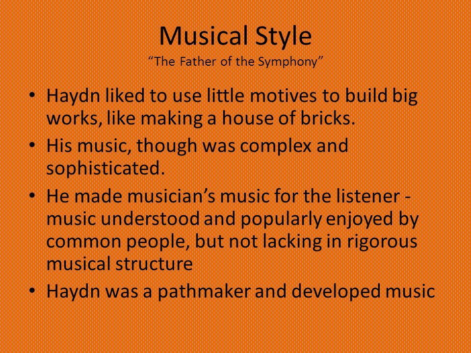 Musical Style The Father of the Symphony Haydn liked to use little motives to build big works, like making a house of bricks.