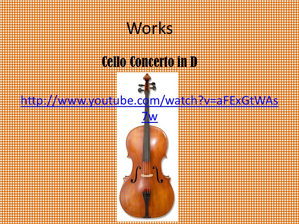 Works Cello Concerto in D http://www.youtube.com/watch v=aFExGtWAs 7w