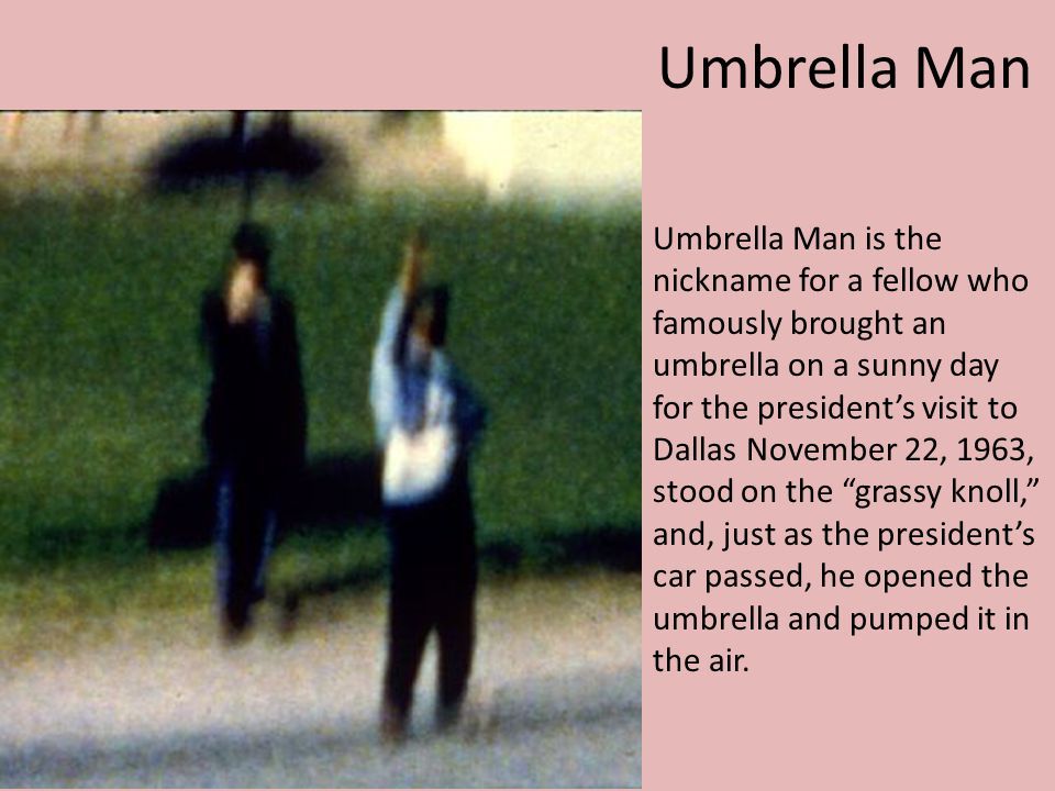 Umbrella Man Umbrella Man is the nickname for a fellow who famously brought an umbrella on a sunny day for the president's visit to Dallas November 22, 1963, stood on the grassy knoll, and, just as the president's car passed, he opened the umbrella and pumped it in the air.