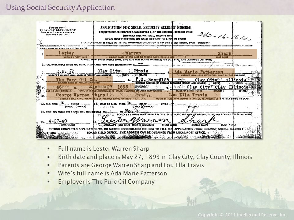 Using Social Security Application  Full name is Lester Warren Sharp  Birth date and place is May 27, 1893 in Clay City, Clay County, Illinois  Parents are George Warren Sharp and Lou Ella Travis  Wife's full name is Ada Marie Patterson  Employer is The Pure Oil Company Copyright © 2011 Intellectual Reserve, Inc.