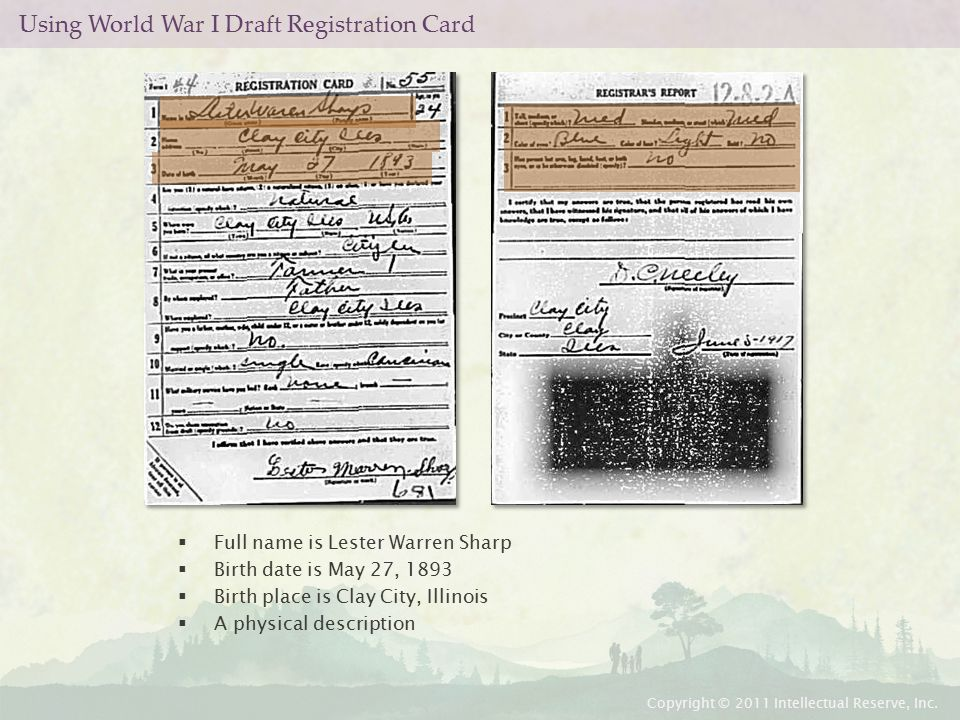 Using World War I Draft Registration Card  Full name is Lester Warren Sharp  Birth date is May 27, 1893  Birth place is Clay City, Illinois  A physical description Copyright © 2011 Intellectual Reserve, Inc.
