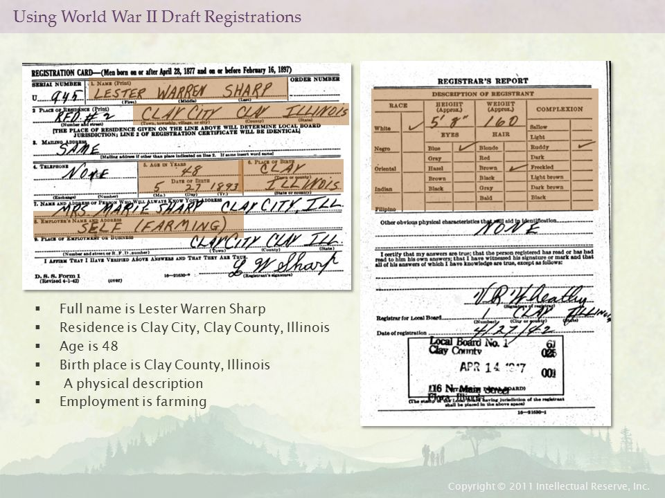 Using World War II Draft Registrations  Full name is Lester Warren Sharp  Residence is Clay City, Clay County, Illinois  Age is 48  Birth place is Clay County, Illinois  A physical description  Employment is farming Copyright © 2011 Intellectual Reserve, Inc.