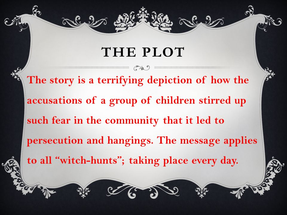 THE PLOT The story is a terrifying depiction of how the accusations of a group of children stirred up such fear in the community that it led to persec