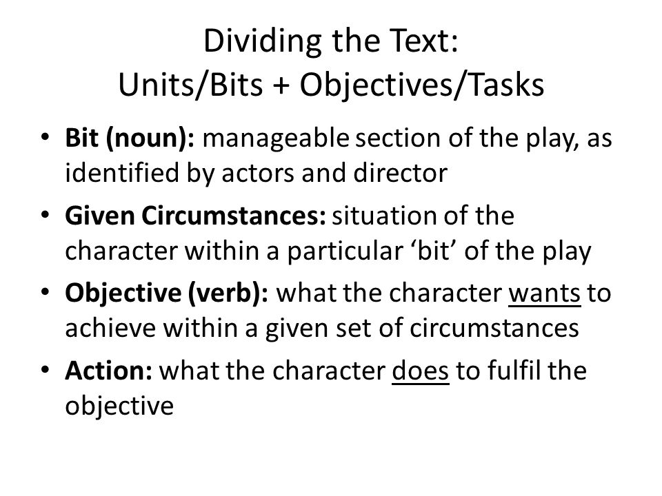 Dividing the Text: Units/Bits + Objectives/Tasks Bit (noun): manageable section of the play, as identified by actors and director Given Circumstances: situation of the character within a particular 'bit' of the play Objective (verb): what the character wants to achieve within a given set of circumstances Action: what the character does to fulfil the objective