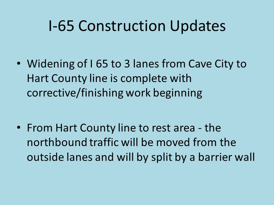 I-65 Construction Updates Widening of I 65 to 3 lanes from Cave City to Hart County line is complete with corrective/finishing work beginning From Hart County line to rest area - the northbound traffic will be moved from the outside lanes and will by split by a barrier wall