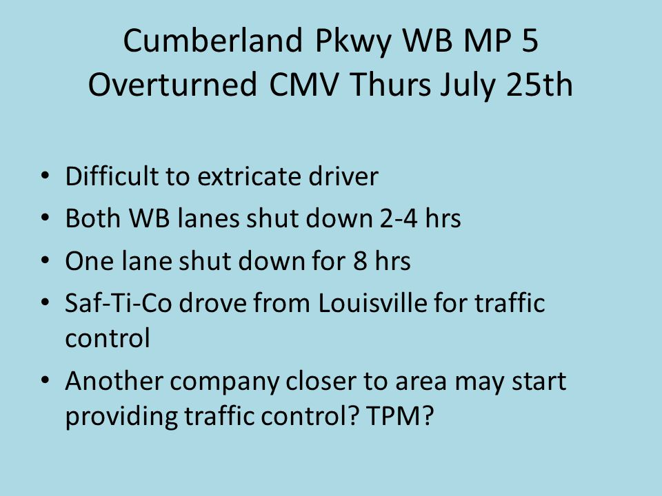 Cumberland Pkwy WB MP 5 Overturned CMV Thurs July 25th Difficult to extricate driver Both WB lanes shut down 2-4 hrs One lane shut down for 8 hrs Saf-Ti-Co drove from Louisville for traffic control Another company closer to area may start providing traffic control.