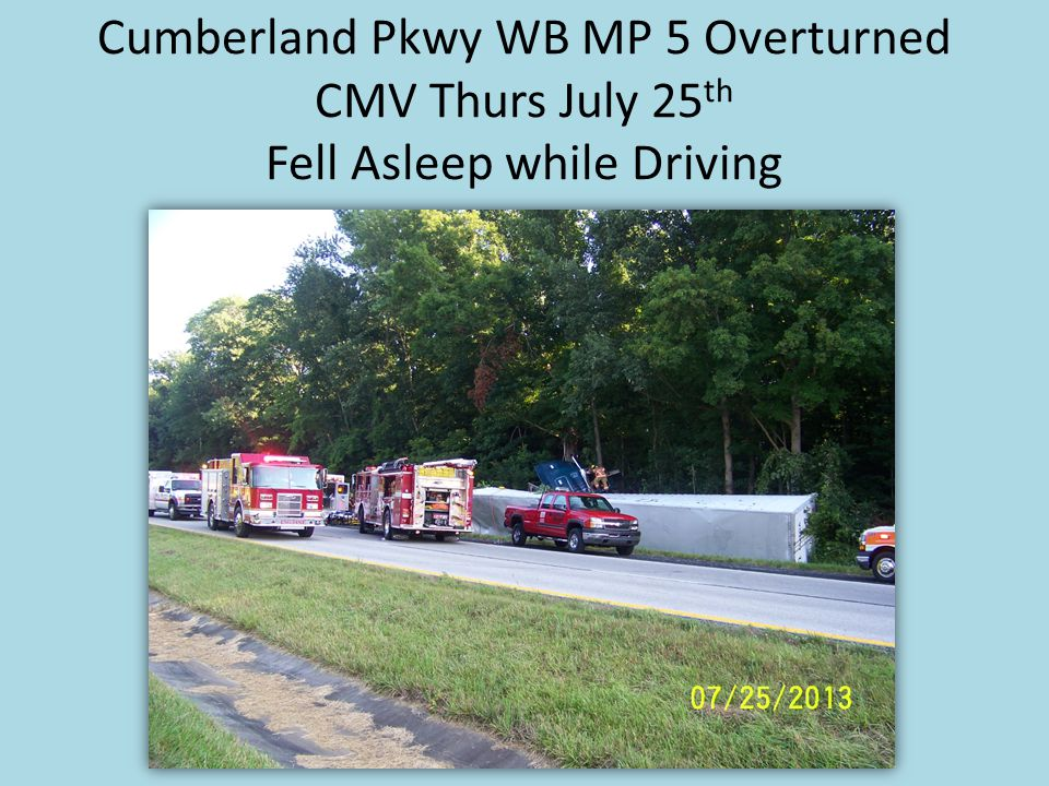 Cumberland Pkwy WB MP 5 Overturned CMV Thurs July 25 th Fell Asleep while Driving