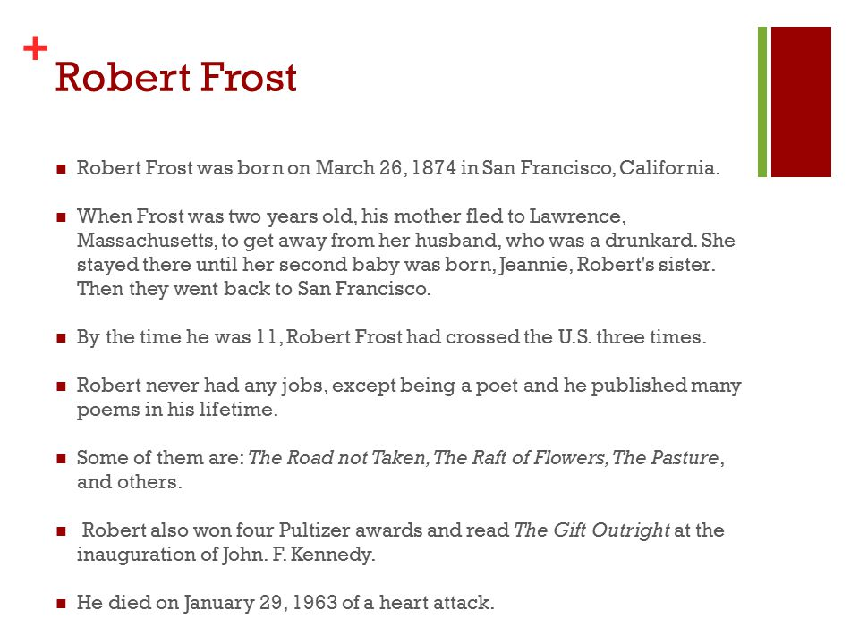 + Robert Frost Robert Frost was born on March 26, 1874 in San Francisco, California.