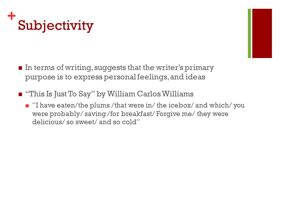 + Subjectivity In terms of writing, suggests that the writer's primary purpose is to express personal feelings, and ideas This Is Just To Say by William Carlos Williams I have eaten/the plums /that were in/ the icebox/ and which/ you were probably/ saving /for breakfast/ Forgive me/ they were delicious/ so sweet/ and so cold