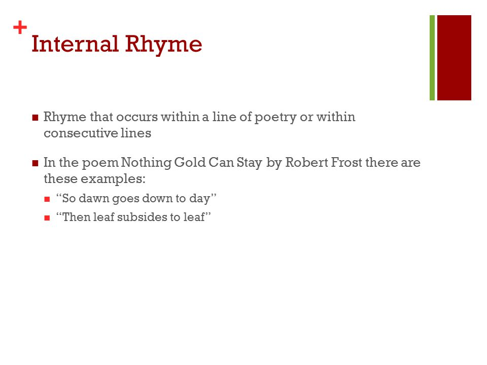 + Internal Rhyme Rhyme that occurs within a line of poetry or within consecutive lines In the poem Nothing Gold Can Stay by Robert Frost there are these examples: So dawn goes down to day Then leaf subsides to leaf