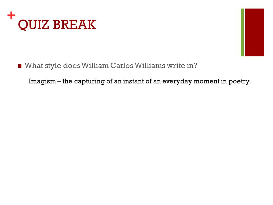 + QUIZ BREAK What style does William Carlos Williams write in.