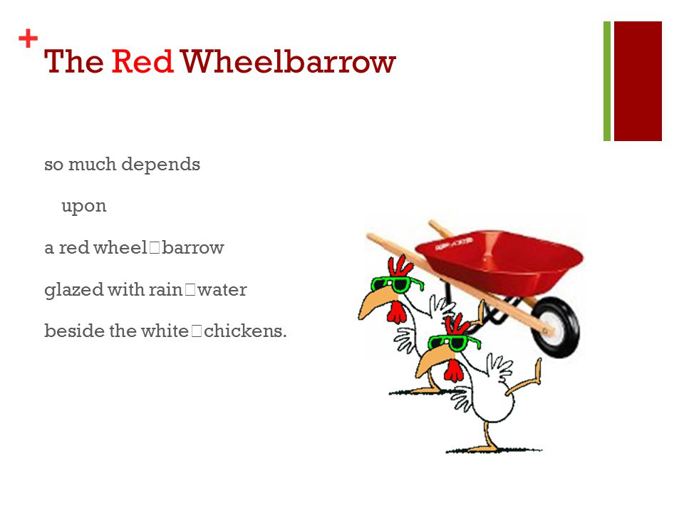 + The Red Wheelbarrow so much depends upon a red wheel barrow glazed with rain water beside the white chickens.