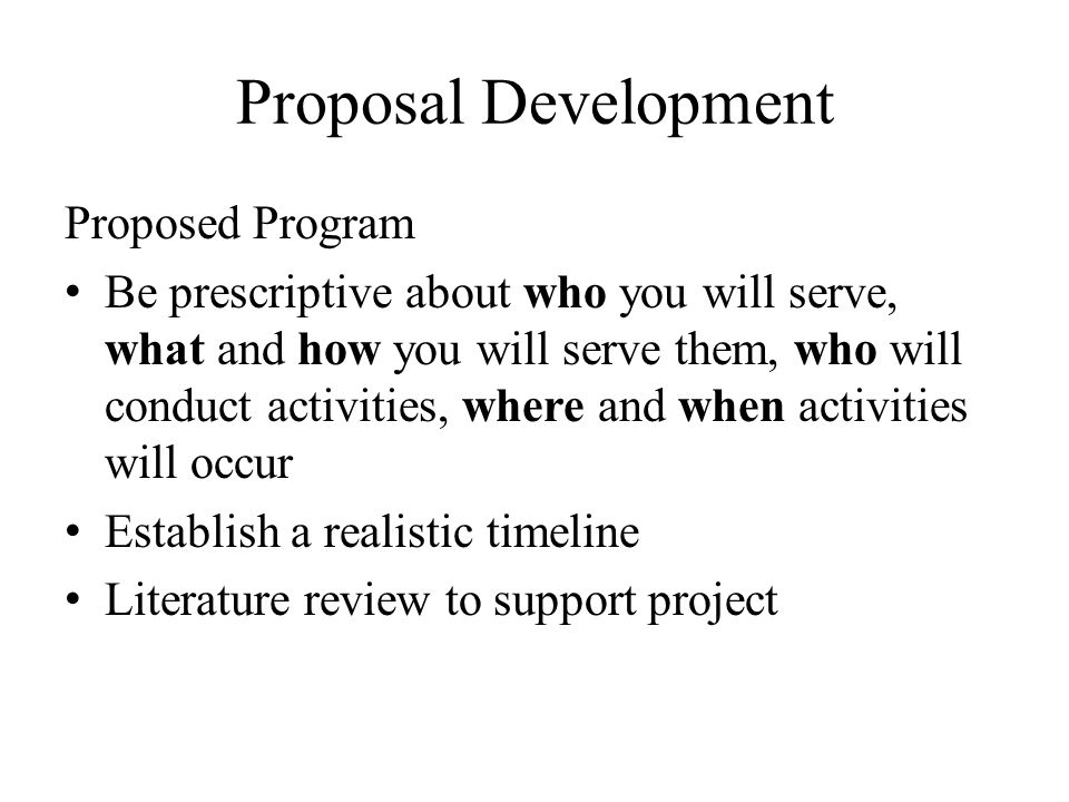 Proposal Development Proposed Program Be prescriptive about who you will serve, what and how you will serve them, who will conduct activities, where a