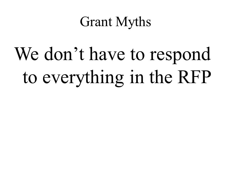 Grant Myths We don't have to respond to everything in the RFP