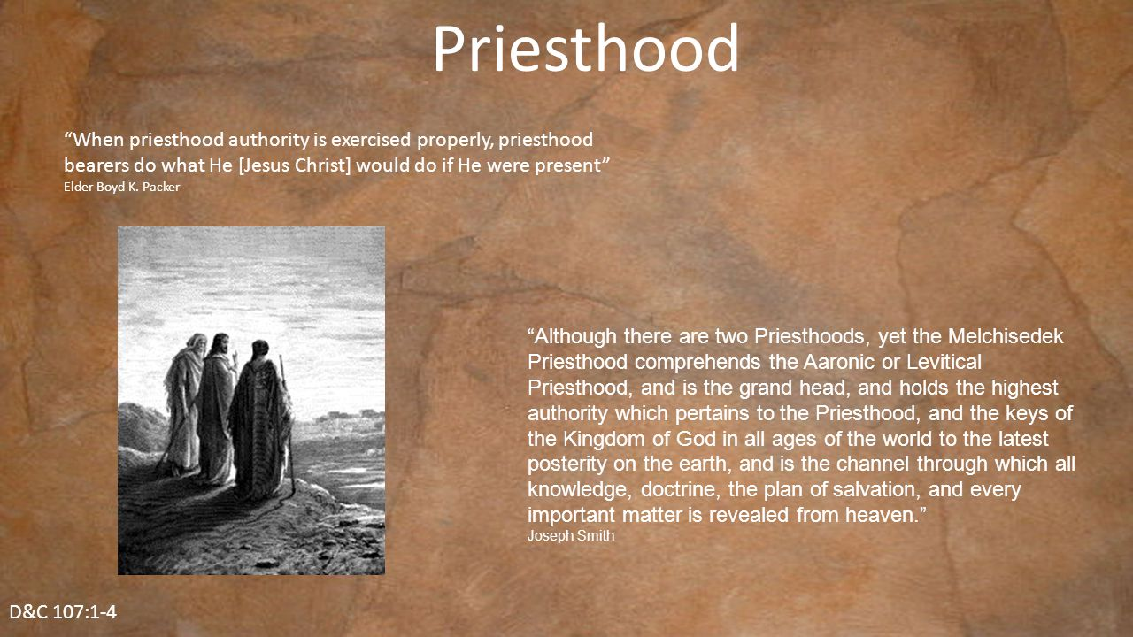 D&C 107:1-4 Priesthood When priesthood authority is exercised properly, priesthood bearers do what He [Jesus Christ] would do if He were present Elder Boyd K.