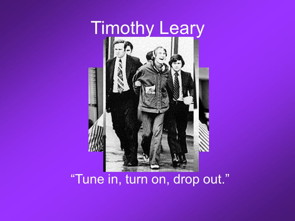 "Timothy Leary ""Tune in, turn on, drop out."""