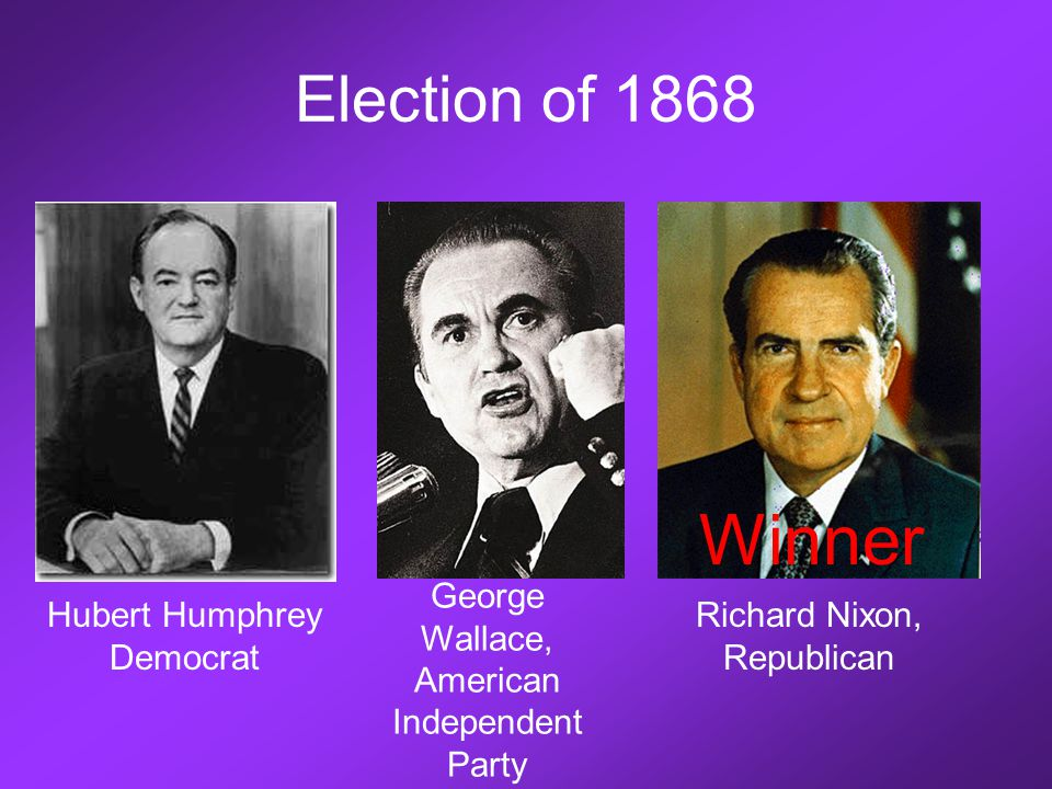 Election of 1868 Hubert Humphrey Democrat George Wallace, American Independent Party Richard Nixon, Republican Winner