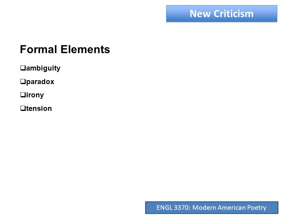 New Criticism Formal Elements  ambiguity  paradox  irony  tension ENGL 3370: Modern American Poetry