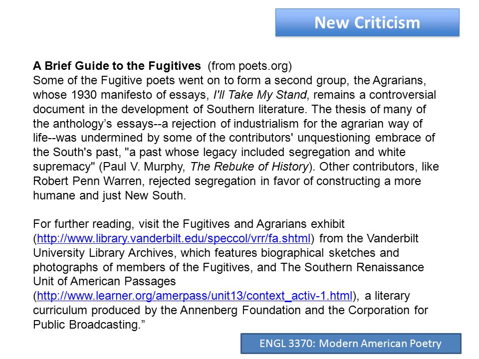 New Criticism A Brief Guide to the Fugitives (from poets.org) Some of the Fugitive poets went on to form a second group, the Agrarians, whose 1930 manifesto of essays, I ll Take My Stand, remains a controversial document in the development of Southern literature.