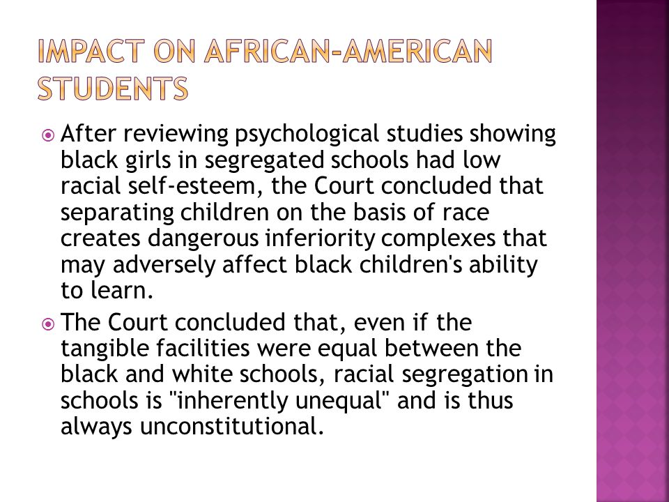  After reviewing psychological studies showing black girls in segregated schools had low racial self-esteem, the Court concluded that separating children on the basis of race creates dangerous inferiority complexes that may adversely affect black children s ability to learn.