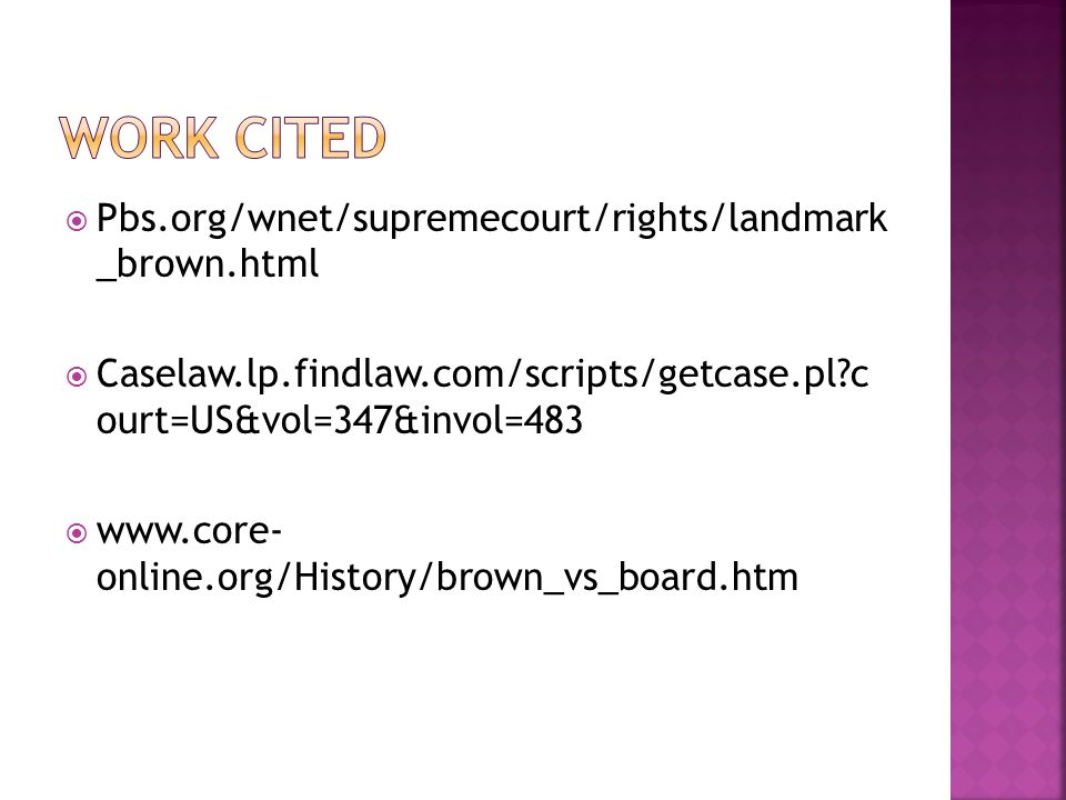  Pbs.org/wnet/supremecourt/rights/landmark _brown.html  Caselaw.lp.findlaw.com/scripts/getcase.pl c ourt=US&vol=347&invol=483  www.core- online.org/History/brown_vs_board.htm