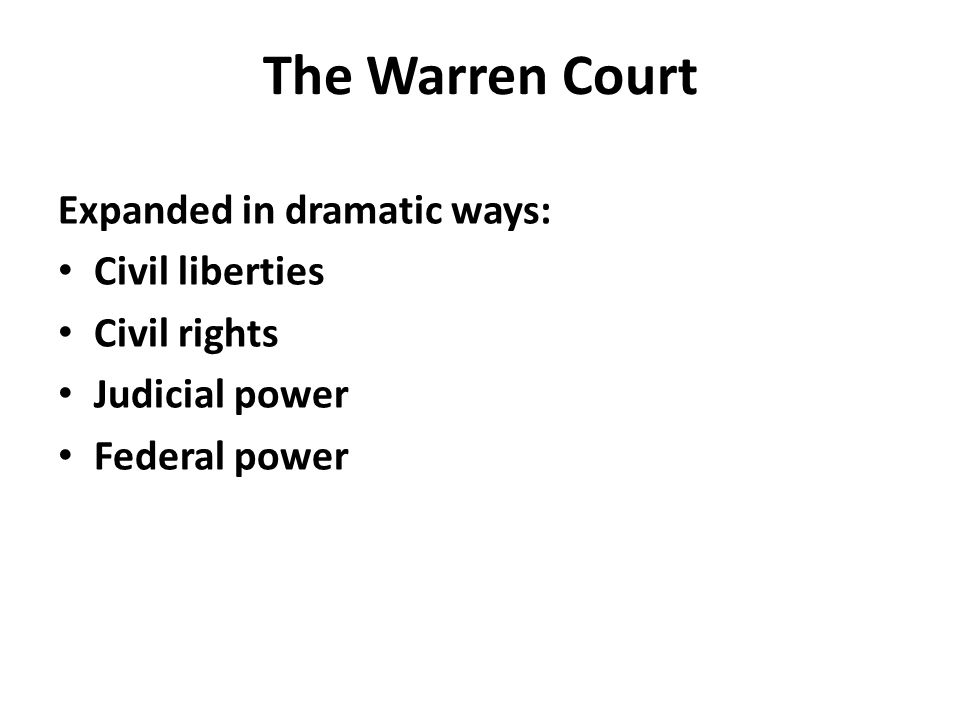 The Warren Court Expanded in dramatic ways: Civil liberties Civil rights Judicial power Federal power