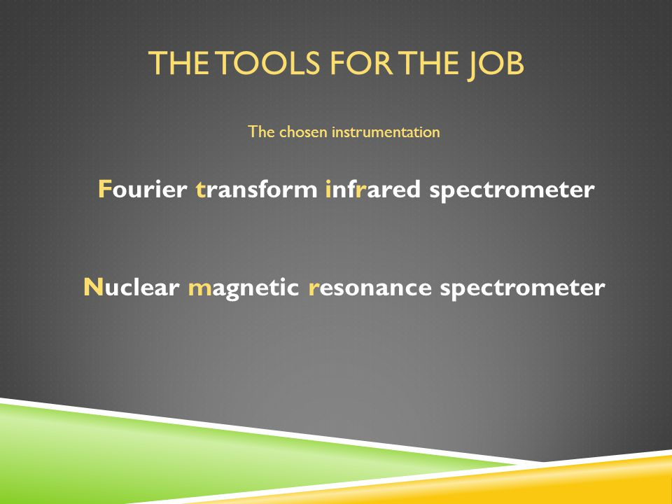 THE TOOLS FOR THE JOB The chosen instrumentation Fourier transform infrared spectrometer Nuclear magnetic resonance spectrometer