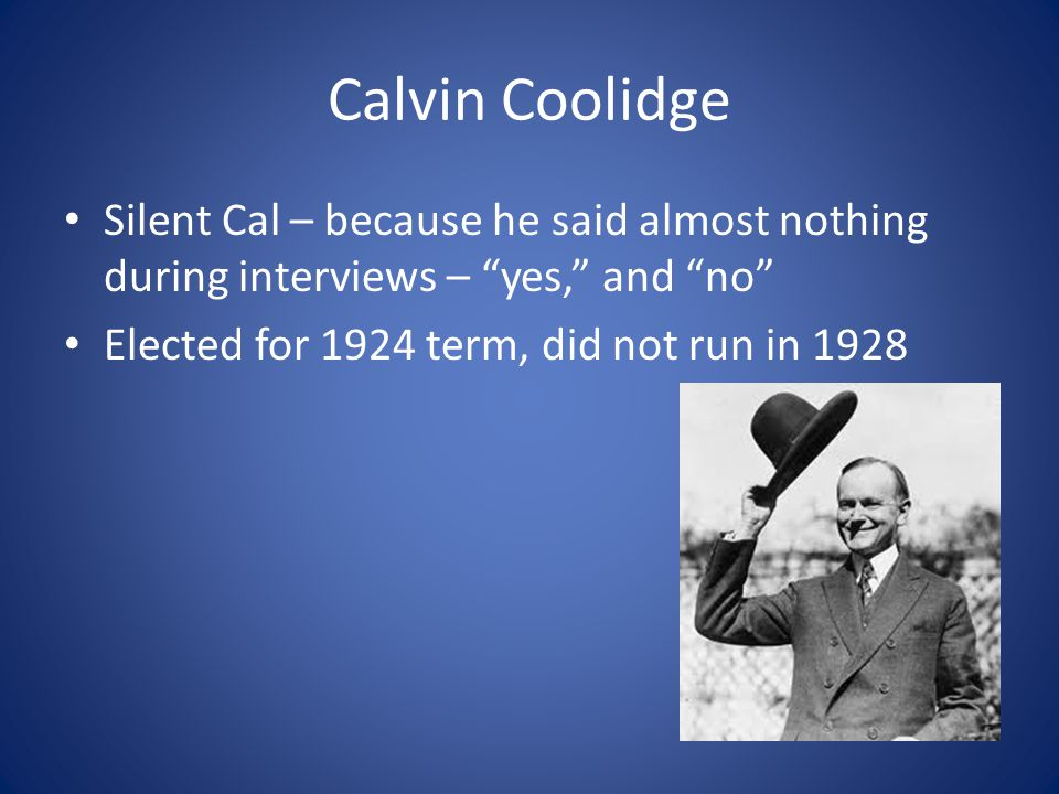Calvin Coolidge Silent Cal – because he said almost nothing during interviews – yes, and no Elected for 1924 term, did not run in 1928