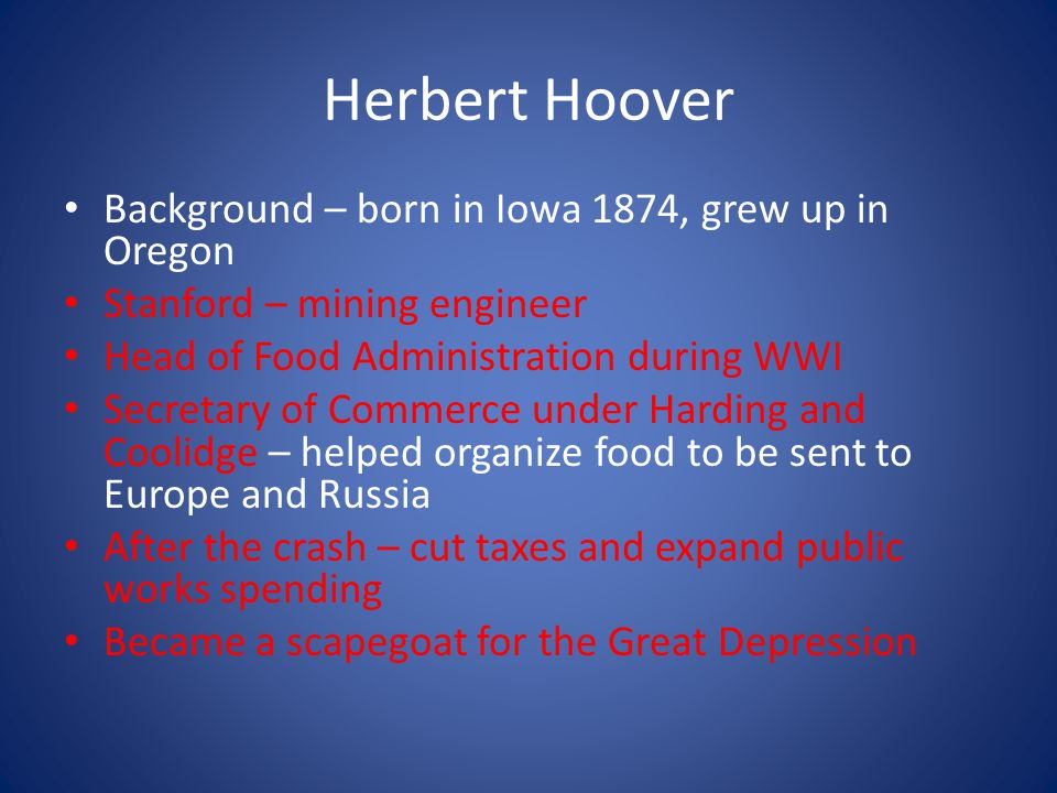 Herbert Hoover Background – born in Iowa 1874, grew up in Oregon Stanford – mining engineer Head of Food Administration during WWI Secretary of Commerce under Harding and Coolidge – helped organize food to be sent to Europe and Russia After the crash – cut taxes and expand public works spending Became a scapegoat for the Great Depression